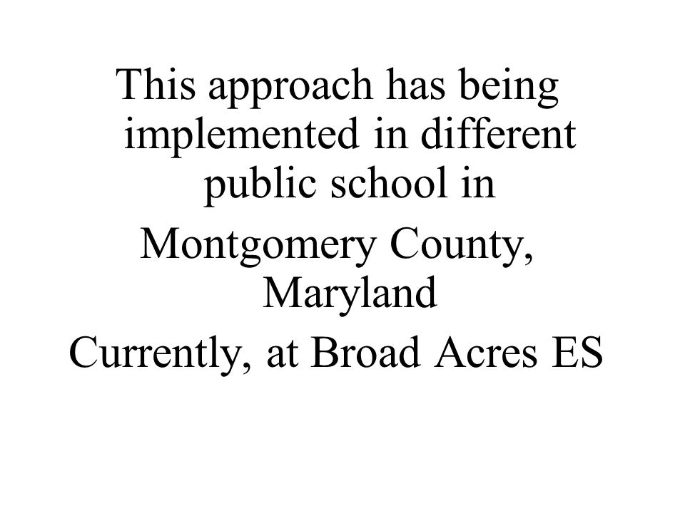 This approach has being implemented in different public school in Montgomery County, Maryland Currently, at Broad Acres ES