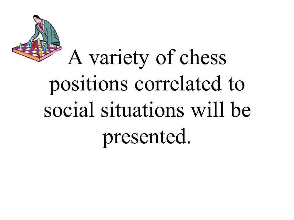 A variety of chess positions correlated to social situations will be presented.