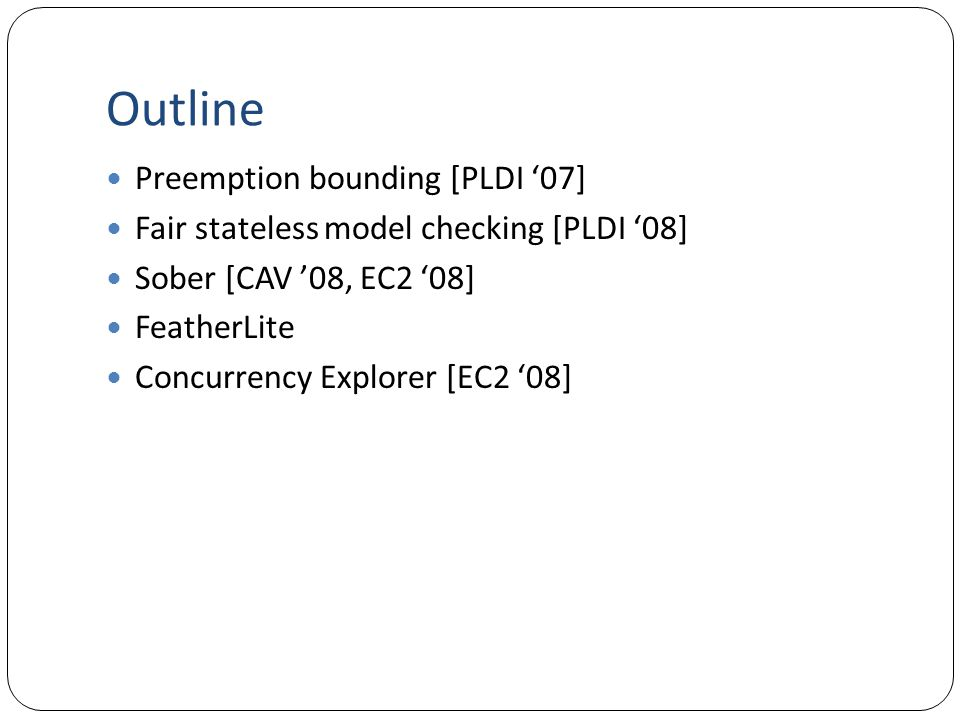 Outline Preemption bounding [PLDI '07] Fair stateless model checking [PLDI '08] Sober [CAV '08, EC2 '08] FeatherLite Concurrency Explorer [EC2 '08]