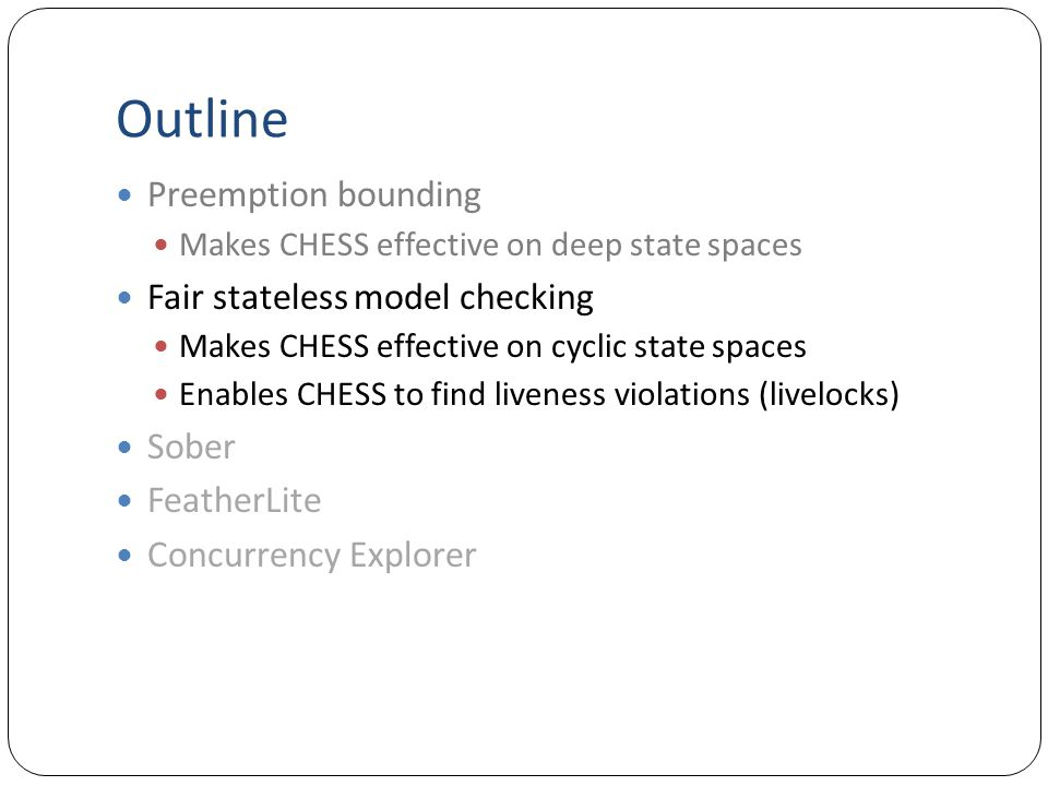 Outline Preemption bounding Makes CHESS effective on deep state spaces Fair stateless model checking Makes CHESS effective on cyclic state spaces Enables CHESS to find liveness violations (livelocks) Sober FeatherLite Concurrency Explorer