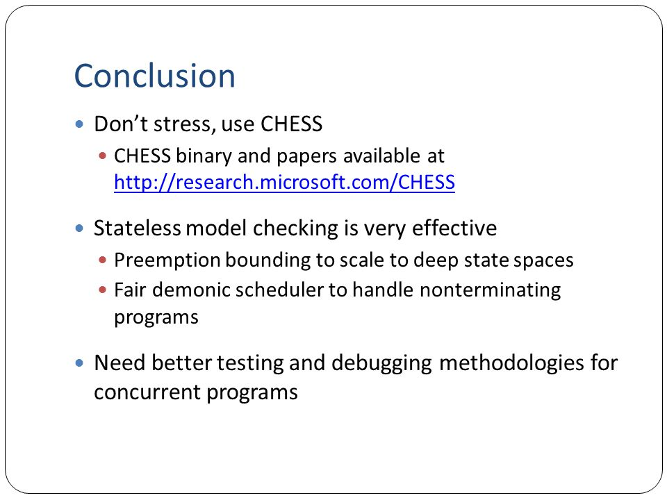 Conclusion Don't stress, use CHESS CHESS binary and papers available at http://research.microsoft.com/CHESS http://research.microsoft.com/CHESS Stateless model checking is very effective Preemption bounding to scale to deep state spaces Fair demonic scheduler to handle nonterminating programs Need better testing and debugging methodologies for concurrent programs