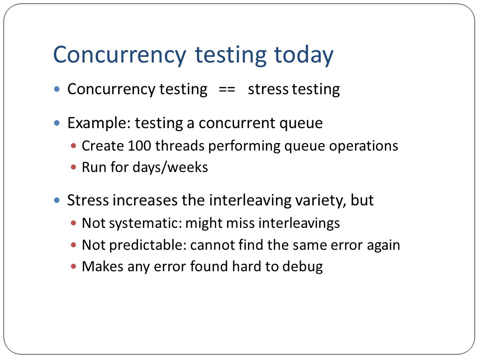 Concurrency testing today Concurrency testing == stress testing Example: testing a concurrent queue Create 100 threads performing queue operations Run for days/weeks Stress increases the interleaving variety, but Not systematic: might miss interleavings Not predictable: cannot find the same error again Makes any error found hard to debug