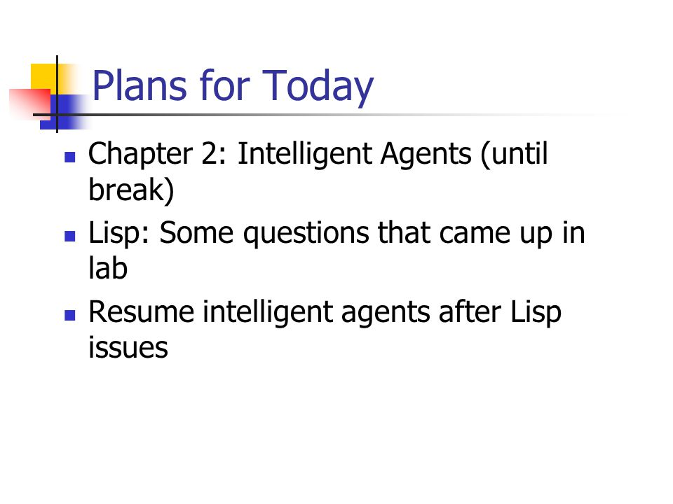 Plans for Today Chapter 2: Intelligent Agents (until break) Lisp: Some questions that came up in lab Resume intelligent agents after Lisp issues