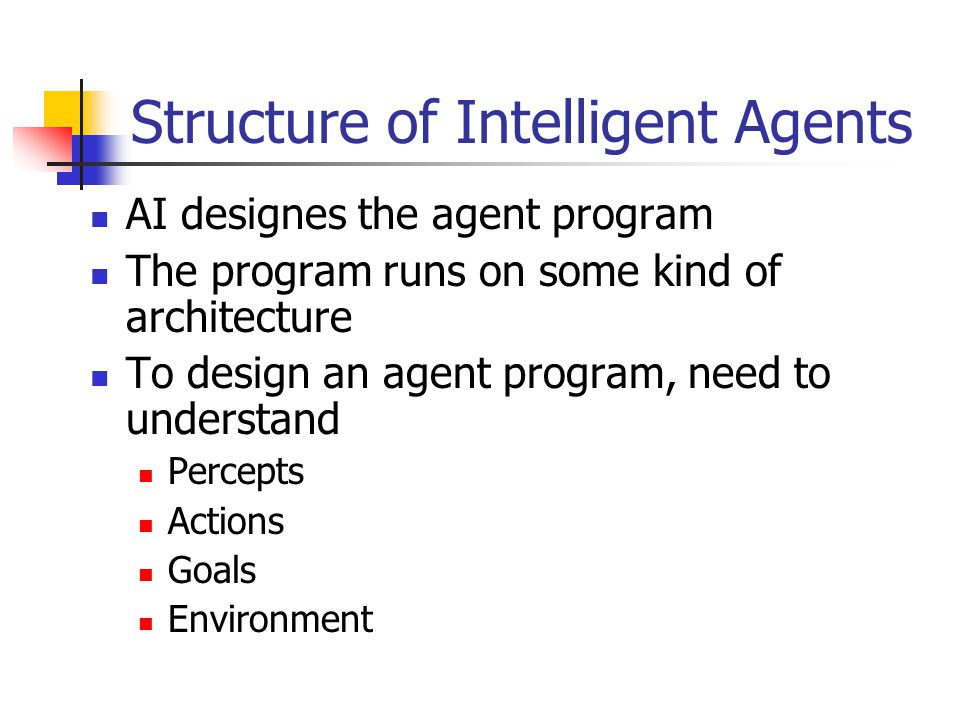 Structure of Intelligent Agents AI designes the agent program The program runs on some kind of architecture To design an agent program, need to unders