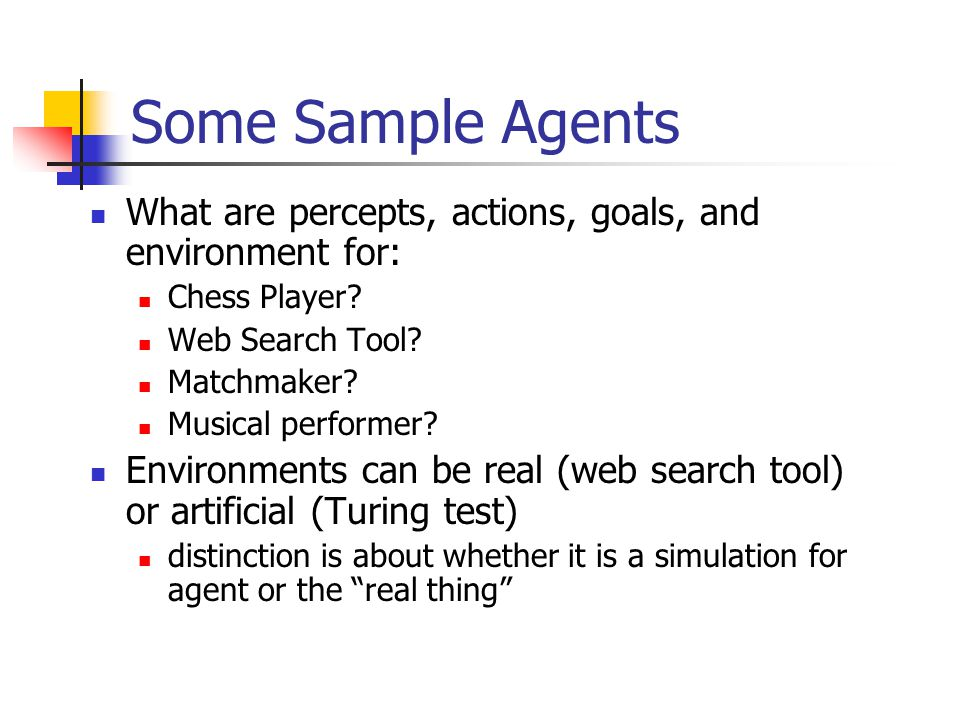 Some Sample Agents What are percepts, actions, goals, and environment for: Chess Player? Web Search Tool? Matchmaker? Musical performer? Environments