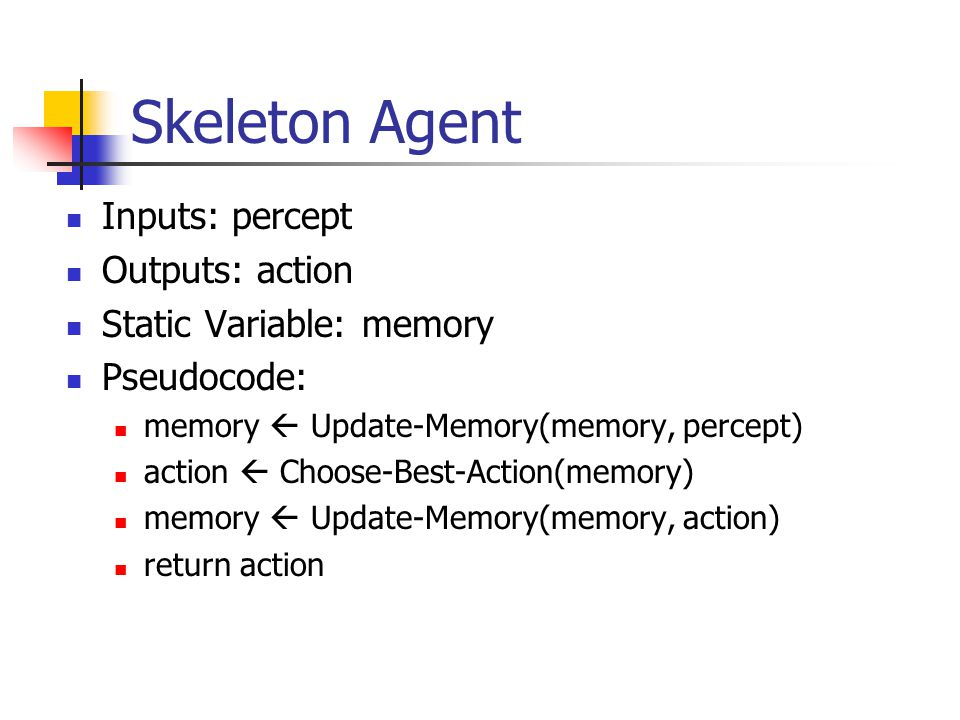 Skeleton Agent Inputs: percept Outputs: action Static Variable: memory Pseudocode: memory  Update-Memory(memory, percept) action  Choose-Best-Action