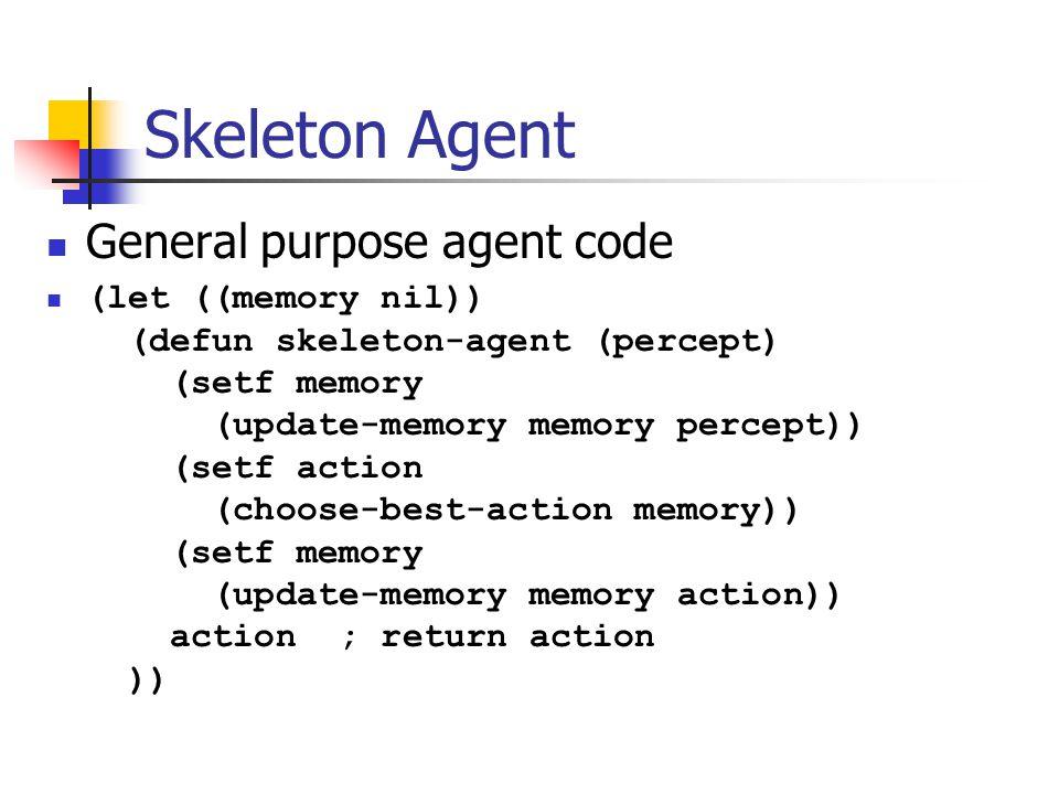 Skeleton Agent General purpose agent code (let ((memory nil)) (defun skeleton-agent (percept) (setf memory (update-memory memory percept)) (setf action (choose-best-action memory)) (setf memory (update-memory memory action)) action ; return action ))