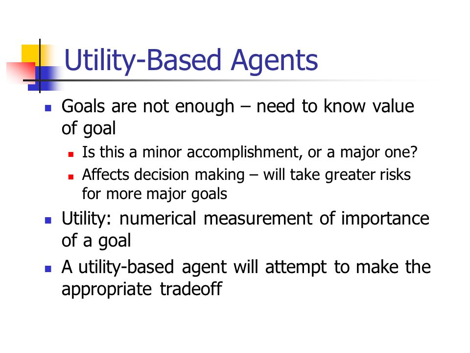 Utility-Based Agents Goals are not enough – need to know value of goal Is this a minor accomplishment, or a major one? Affects decision making – will