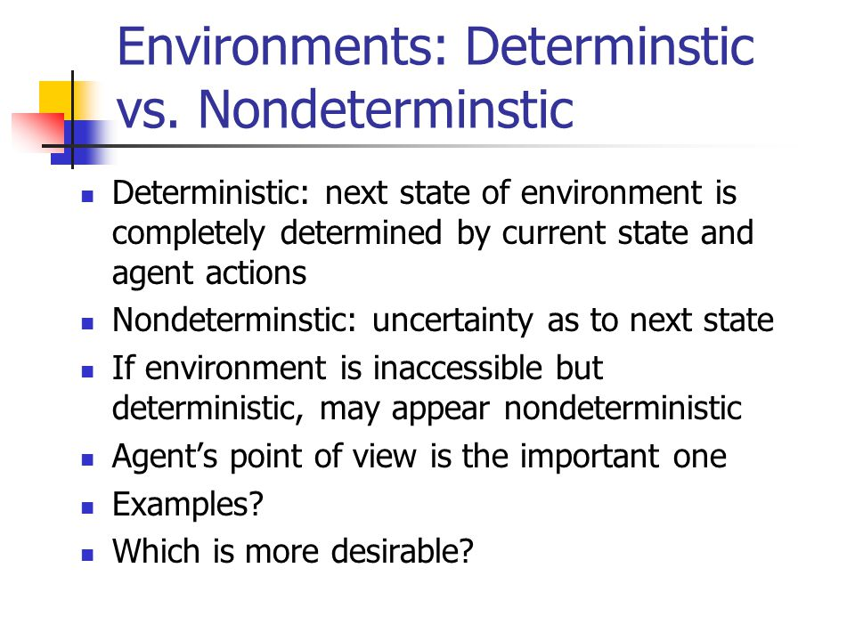 Environments: Determinstic vs. Nondeterminstic Deterministic: next state of environment is completely determined by current state and agent actions No