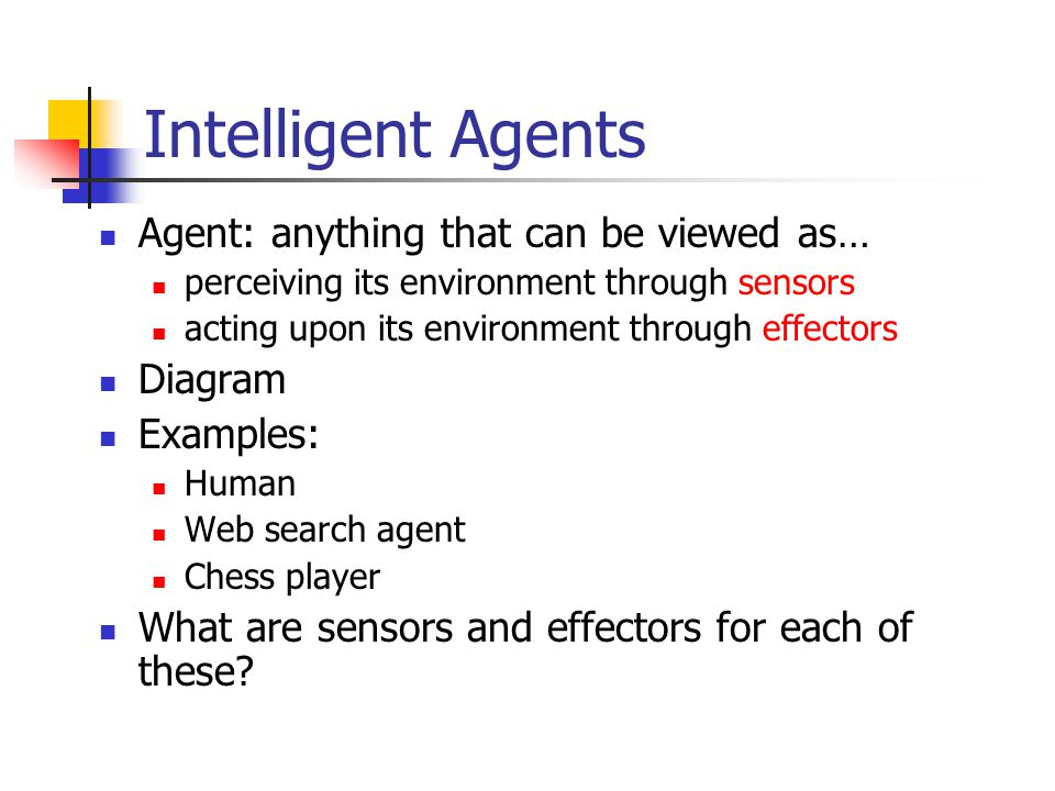 Intelligent Agents Agent: anything that can be viewed as… perceiving its environment through sensors acting upon its environment through effectors Dia