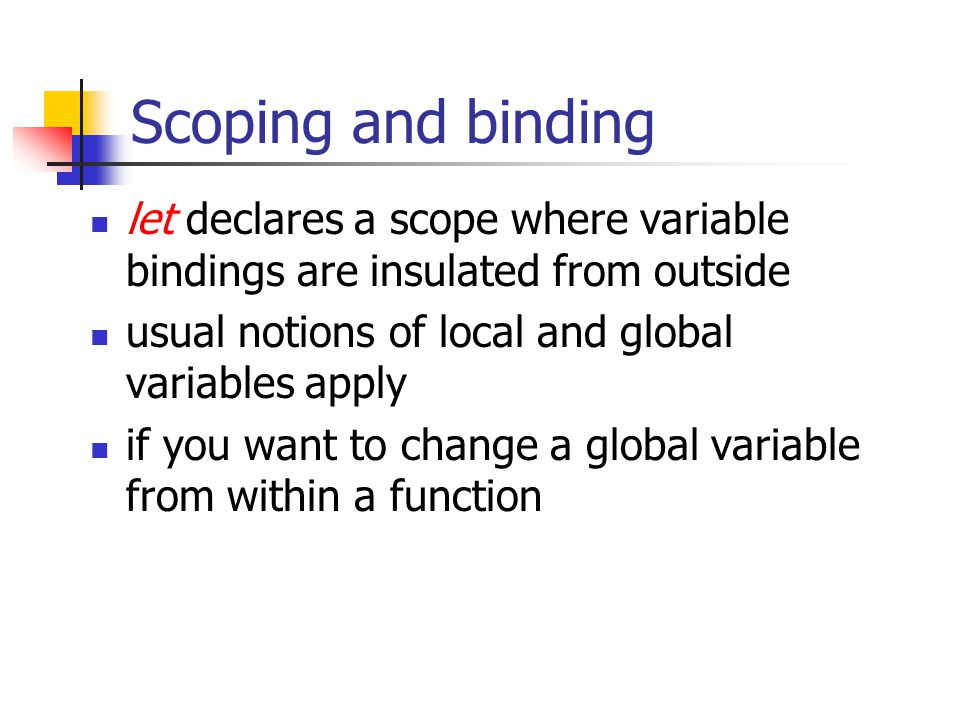 Scoping and binding let declares a scope where variable bindings are insulated from outside usual notions of local and global variables apply if you w