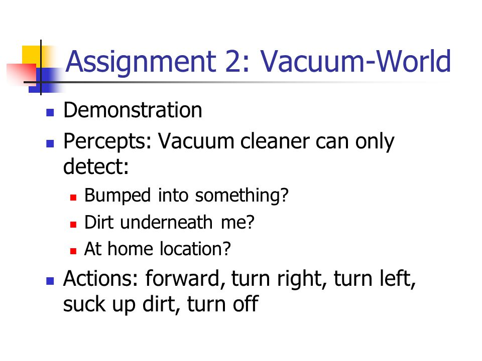 Assignment 2: Vacuum-World Demonstration Percepts: Vacuum cleaner can only detect: Bumped into something? Dirt underneath me? At home location? Action