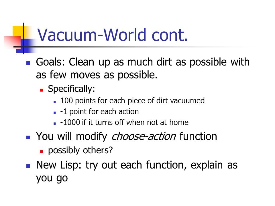 Vacuum-World cont. Goals: Clean up as much dirt as possible with as few moves as possible. Specifically: 100 points for each piece of dirt vacuumed -1