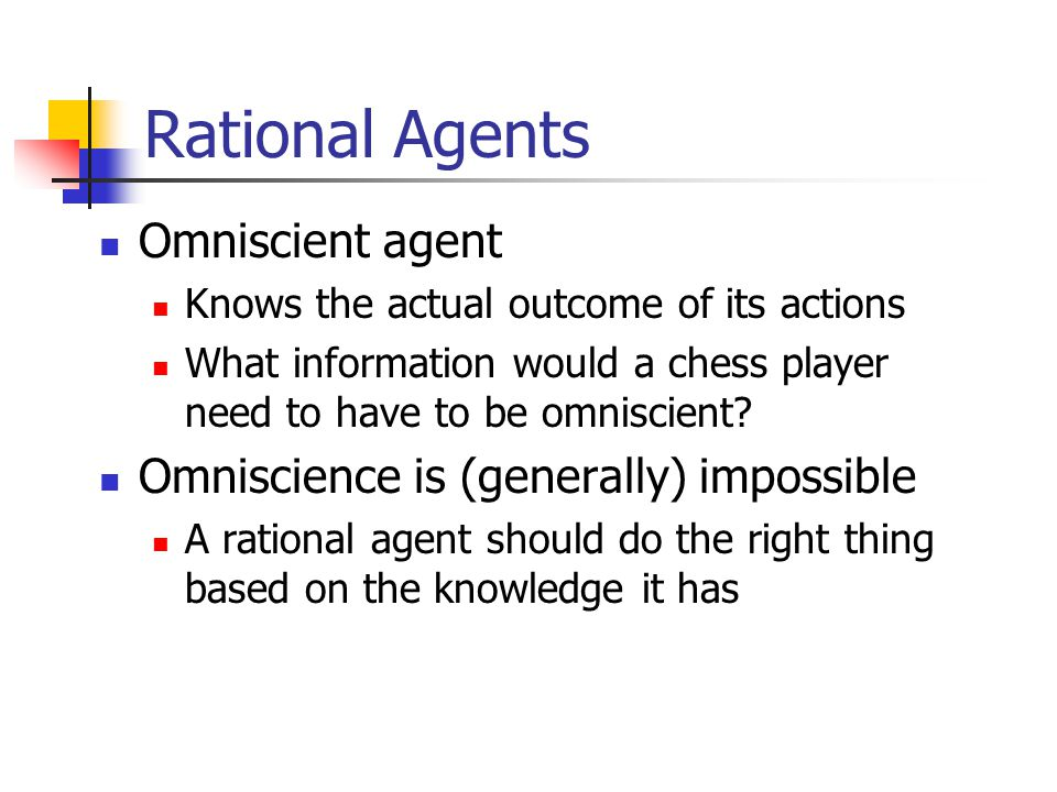 Rational Agents What is rational depends on four things: Performance measure Percept sequence: everything agent has seen so far Knowledge agent has about environment Actions agent is capable of performing Ideal Rational Agent Does whatever action is expected to maximize its performance measure, based on percept sequence and built-in knowledge