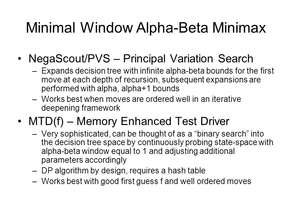 Minimal Window Alpha-Beta Minimax NegaScout/PVS – Principal Variation Search –Expands decision tree with infinite alpha-beta bounds for the first move at each depth of recursion, subsequent expansions are performed with alpha, alpha+1 bounds –Works best when moves are ordered well in an iterative deepening framework MTD(f) – Memory Enhanced Test Driver –Very sophisticated, can be thought of as a binary search into the decision tree space by continuously probing state-space with alpha-beta window equal to 1 and adjusting additional parameters accordingly –DP algorithm by design, requires a hash table –Works best with good first guess f and well ordered moves