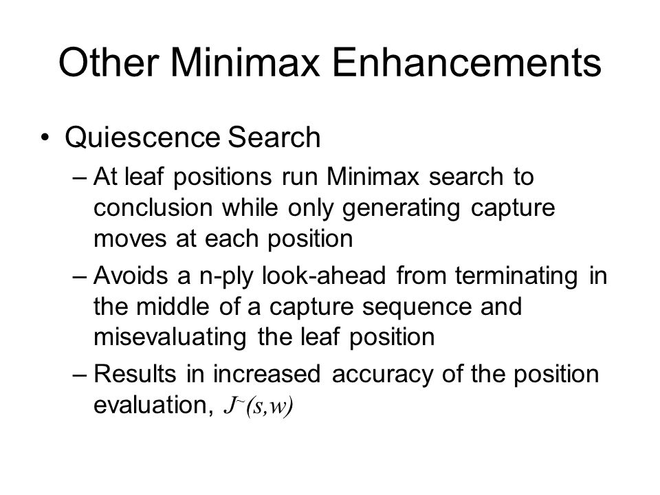 Other Minimax Enhancements Quiescence Search –At leaf positions run Minimax search to conclusion while only generating capture moves at each position –Avoids a n-ply look-ahead from terminating in the middle of a capture sequence and misevaluating the leaf position –Results in increased accuracy of the position evaluation, J ~ (s,w)