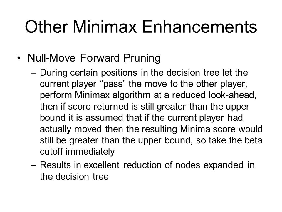 Other Minimax Enhancements Null-Move Forward Pruning –During certain positions in the decision tree let the current player pass the move to the other player, perform Minimax algorithm at a reduced look-ahead, then if score returned is still greater than the upper bound it is assumed that if the current player had actually moved then the resulting Minima score would still be greater than the upper bound, so take the beta cutoff immediately –Results in excellent reduction of nodes expanded in the decision tree
