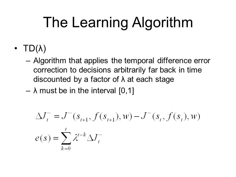 The Learning Algorithm TD(λ) –Algorithm that applies the temporal difference error correction to decisions arbitrarily far back in time discounted by a factor of λ at each stage –λ must be in the interval [0,1]
