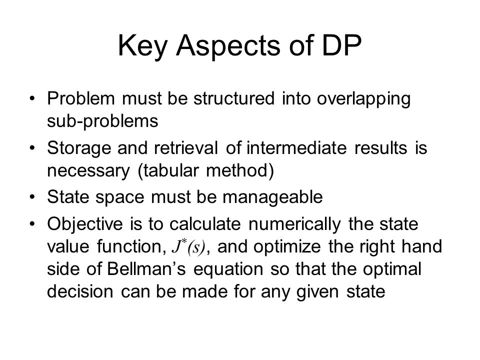 Key Aspects of DP Problem must be structured into overlapping sub-problems Storage and retrieval of intermediate results is necessary (tabular method) State space must be manageable Objective is to calculate numerically the state value function, J * (s), and optimize the right hand side of Bellman's equation so that the optimal decision can be made for any given state