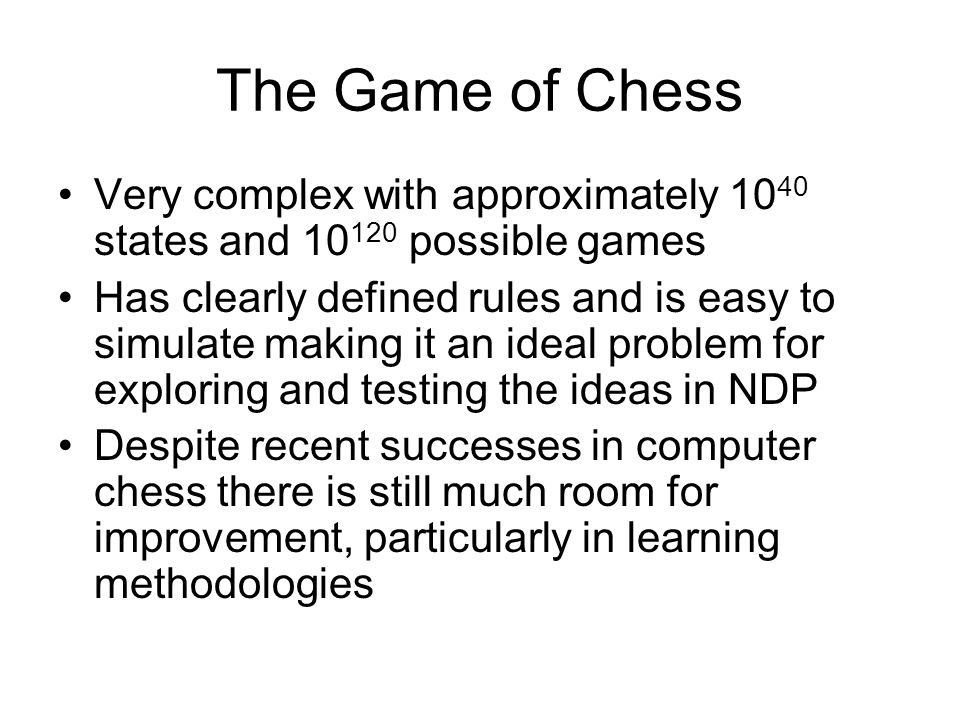 The Game of Chess Very complex with approximately 10 40 states and 10 120 possible games Has clearly defined rules and is easy to simulate making it an ideal problem for exploring and testing the ideas in NDP Despite recent successes in computer chess there is still much room for improvement, particularly in learning methodologies