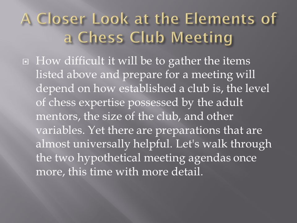  How difficult it will be to gather the items listed above and prepare for a meeting will depend on how established a club is, the level of chess expertise possessed by the adult mentors, the size of the club, and other variables.