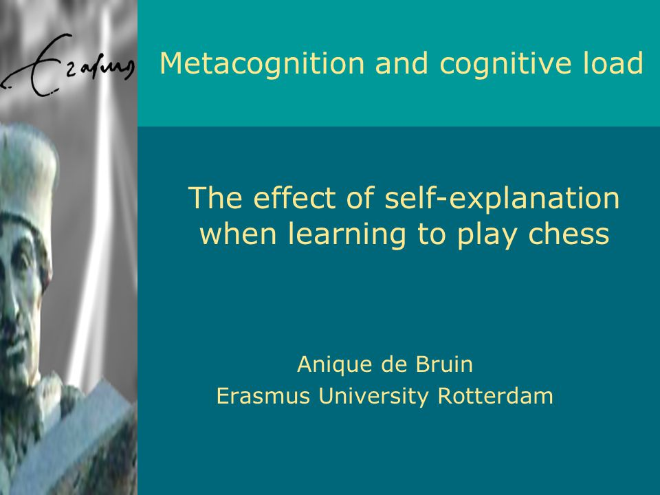Anique de Bruin Erasmus University Rotterdam Metacognition and cognitive load The effect of self-explanation when learning to play chess