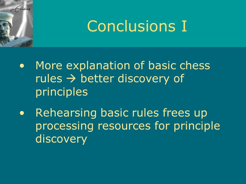 Conclusions I More explanation of basic chess rules  better discovery of principles Rehearsing basic rules frees up processing resources for principle discovery