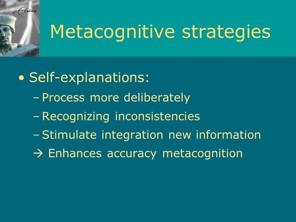 Metacognitive strategies Self-explanations: –Process more deliberately –Recognizing inconsistencies –Stimulate integration new information  Enhances accuracy metacognition