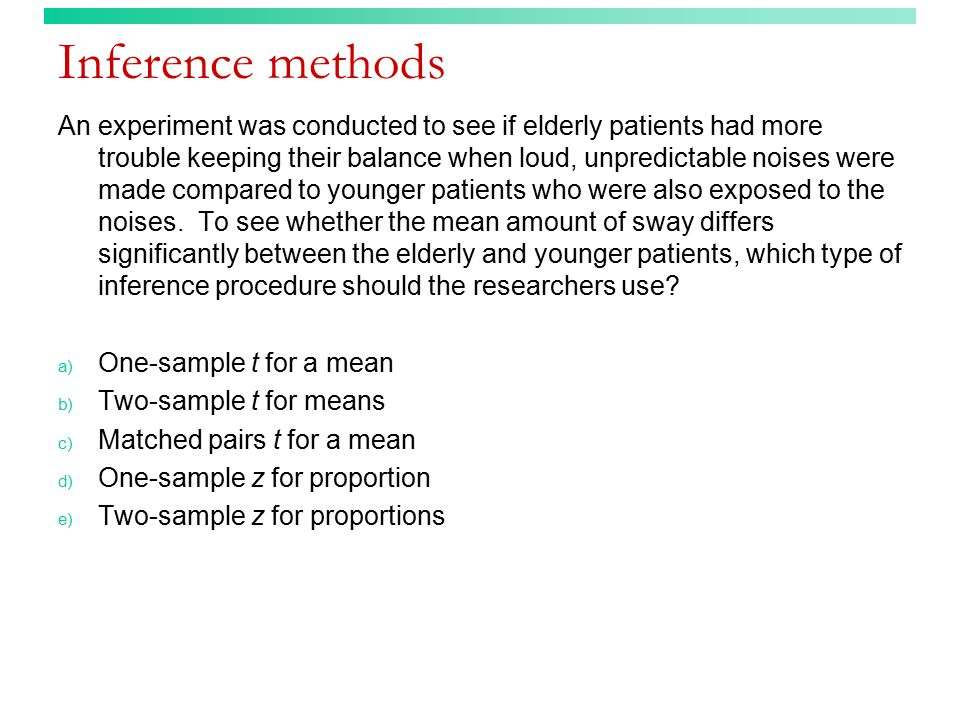 Inference methods An experiment was conducted to see if elderly patients had more trouble keeping their balance when loud, unpredictable noises were made compared to younger patients who were also exposed to the noises.