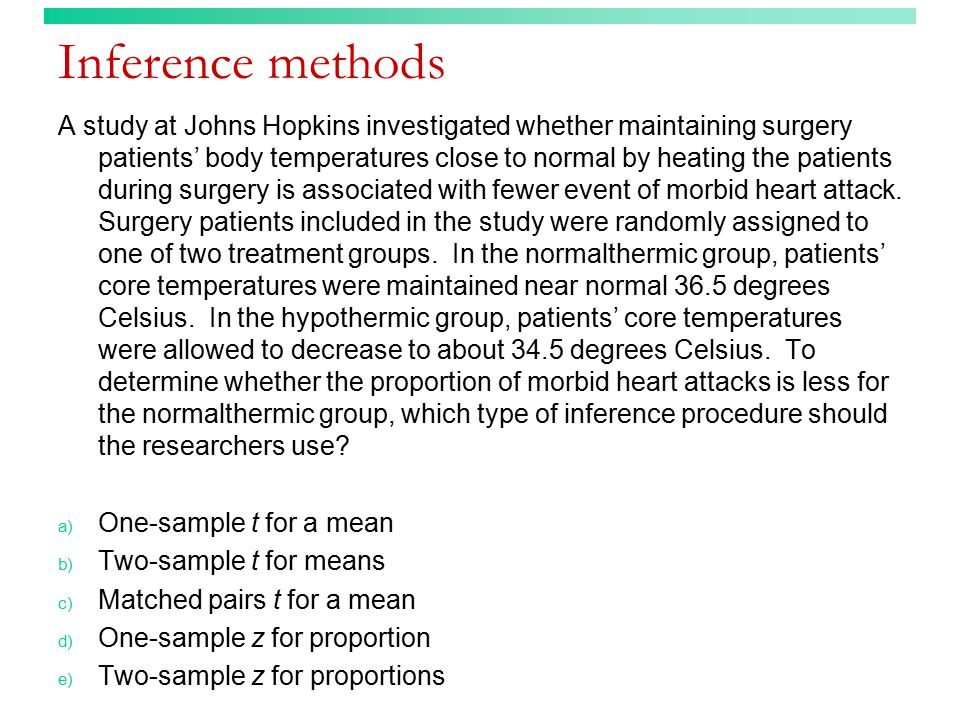 Inference methods (answer) A study at Johns Hopkins investigated whether maintaining surgery patients' body temperatures close to normal by heating the patients during surgery is associated with fewer event of morbid heart attack.