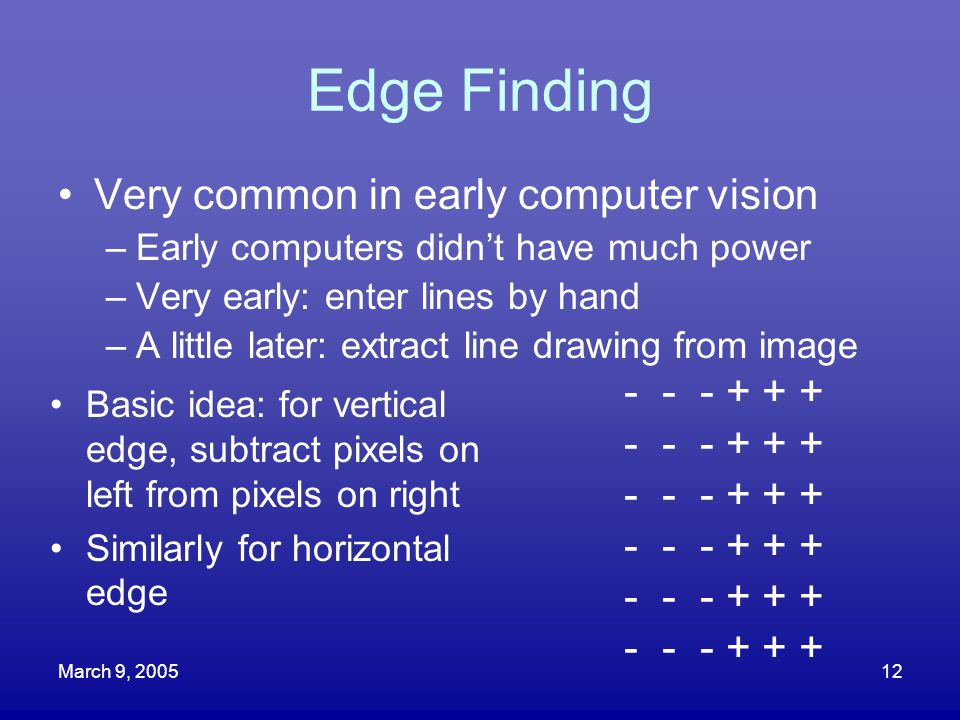 March 9, 200512 Edge Finding Very common in early computer vision –Early computers didn't have much power –Very early: enter lines by hand –A little l