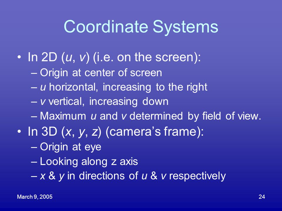March 9, 200524 Coordinate Systems In 2D (u, v) (i.e. on the screen): –Origin at center of screen –u horizontal, increasing to the right –v vertical,