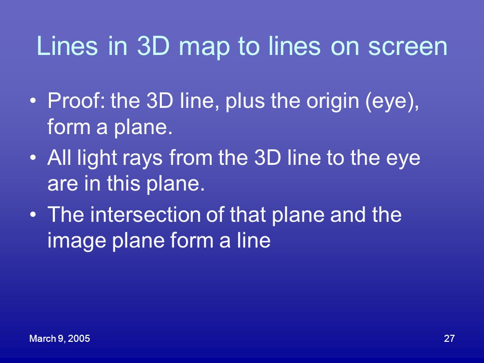 March 9, 200527 Lines in 3D map to lines on screen Proof: the 3D line, plus the origin (eye), form a plane. All light rays from the 3D line to the eye