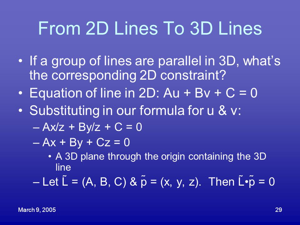 March 9, 200529 From 2D Lines To 3D Lines If a group of lines are parallel in 3D, what's the corresponding 2D constraint? Equation of line in 2D: Au +