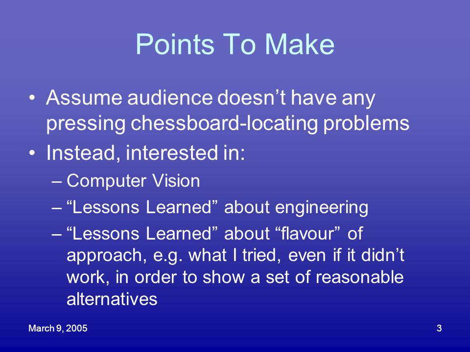 """March 9, 20053 Points To Make Assume audience doesn't have any pressing chessboard-locating problems Instead, interested in: –Computer Vision –""""Lesson"""