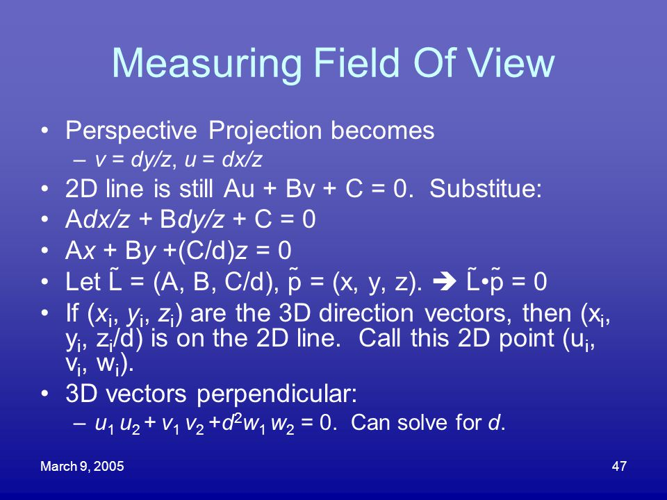 March 9, 200547 Measuring Field Of View Perspective Projection becomes –v = dy/z, u = dx/z 2D line is still Au + Bv + C = 0. Substitue: Adx/z + Bdy/z