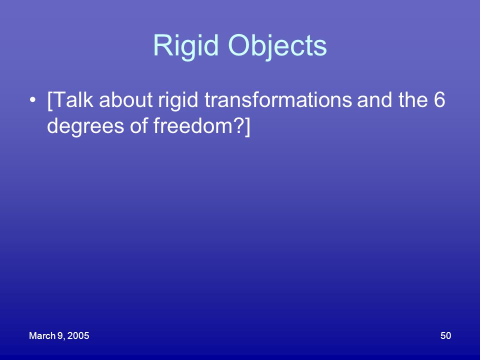 March 9, 200550 Rigid Objects [Talk about rigid transformations and the 6 degrees of freedom?]