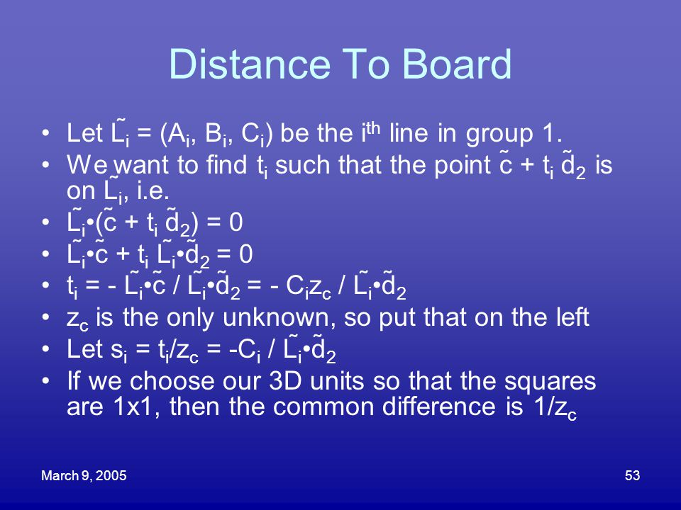 March 9, 200553 Distance To Board Let L i  = (A i, B i, C i ) be the i th line in group 1. We want to find t i such that the point c + t i d 2 is o