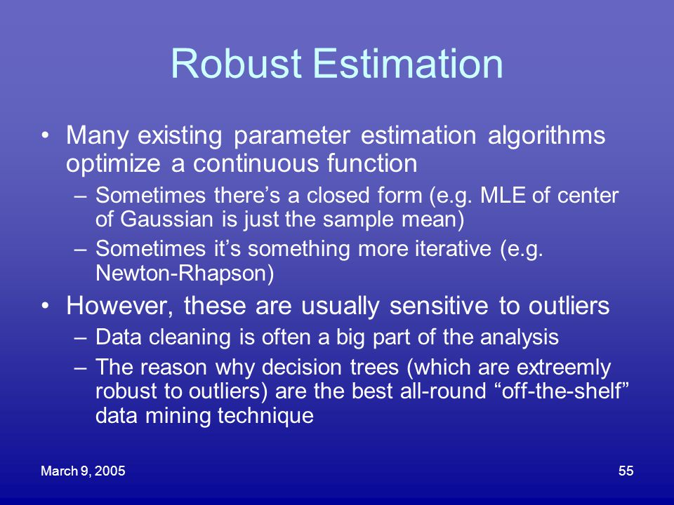 March 9, 200555 Robust Estimation Many existing parameter estimation algorithms optimize a continuous function –Sometimes there's a closed form (e.g.