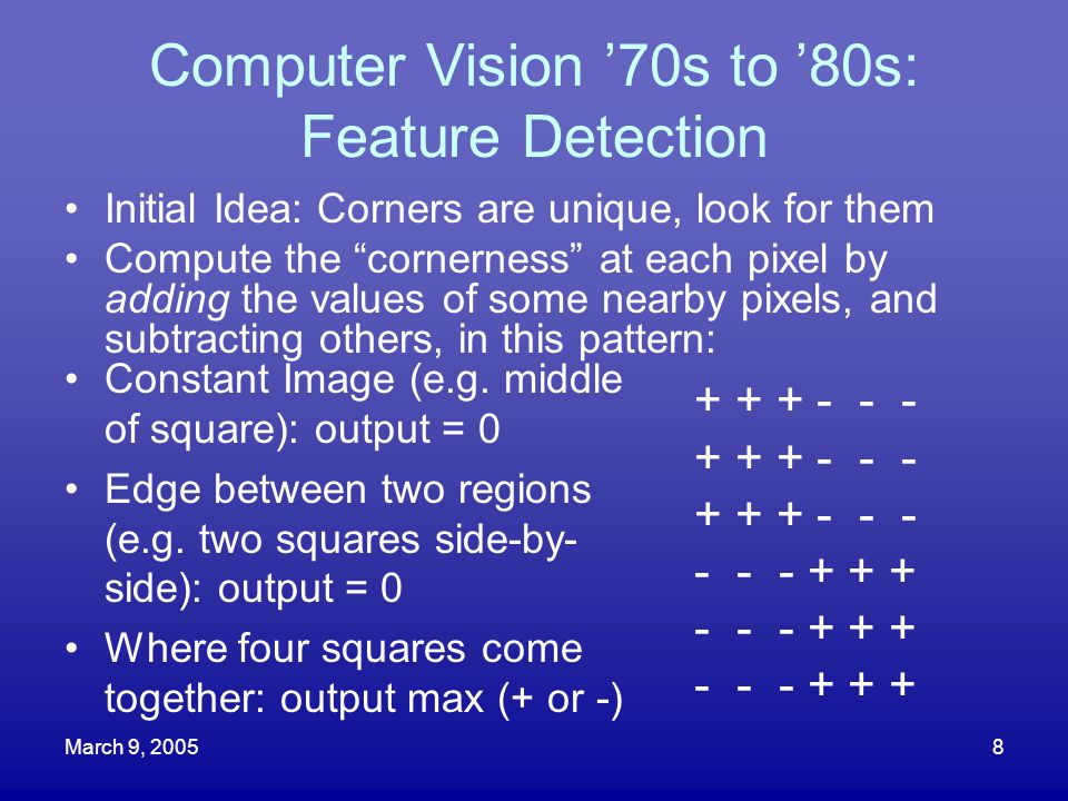 """March 9, 20058 Computer Vision '70s to '80s: Feature Detection Initial Idea: Corners are unique, look for them Compute the """"cornerness"""" at each pixel"""