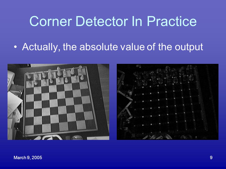 March 9, 20059 Corner Detector In Practice Actually, the absolute value of the output