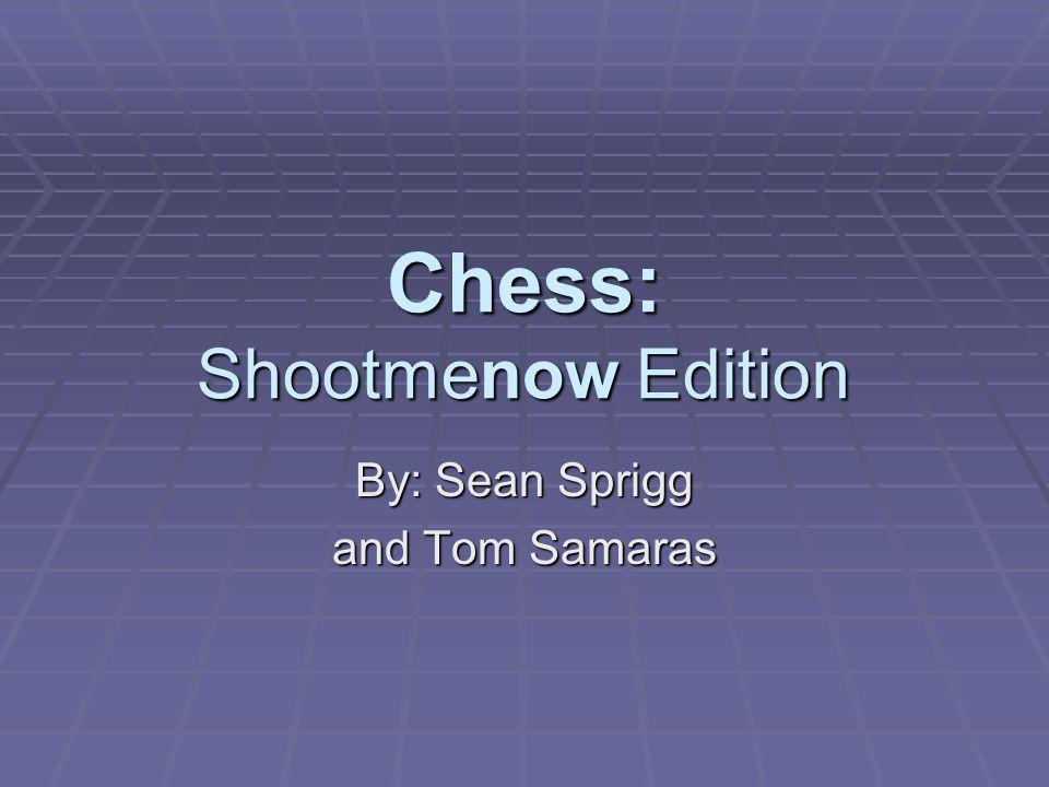 Chess: Shootmenow Edition By: Sean Sprigg and Tom Samaras