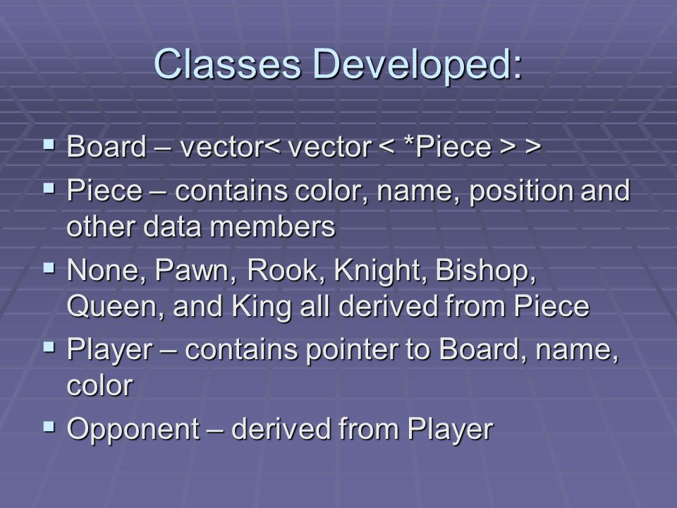 Classes Developed:  Board – vector >  Piece – contains color, name, position and other data members  None, Pawn, Rook, Knight, Bishop, Queen, and King all derived from Piece  Player – contains pointer to Board, name, color  Opponent – derived from Player