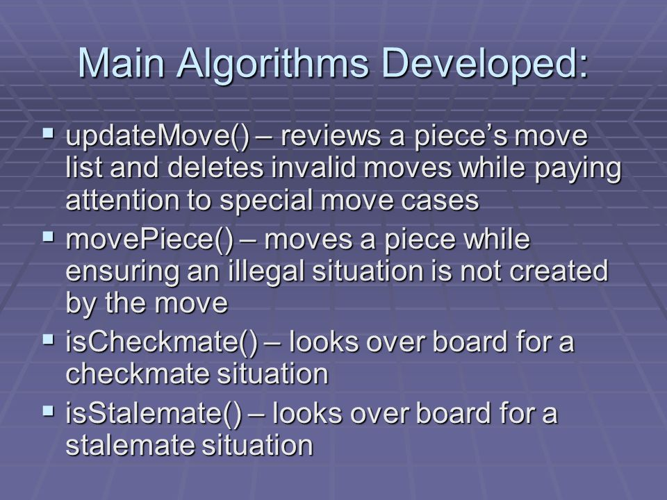 Main Algorithms Developed:  updateMove() – reviews a piece's move list and deletes invalid moves while paying attention to special move cases  movePiece() – moves a piece while ensuring an illegal situation is not created by the move  isCheckmate() – looks over board for a checkmate situation  isStalemate() – looks over board for a stalemate situation