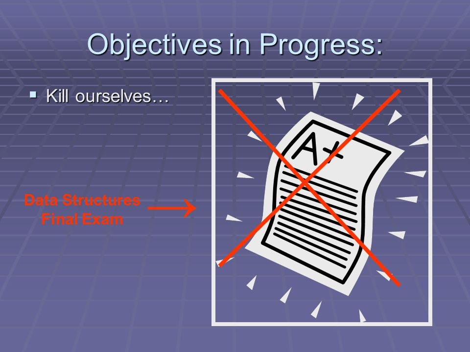 Objectives in Progress:  Kill ourselves… Data Structures Final Exam →