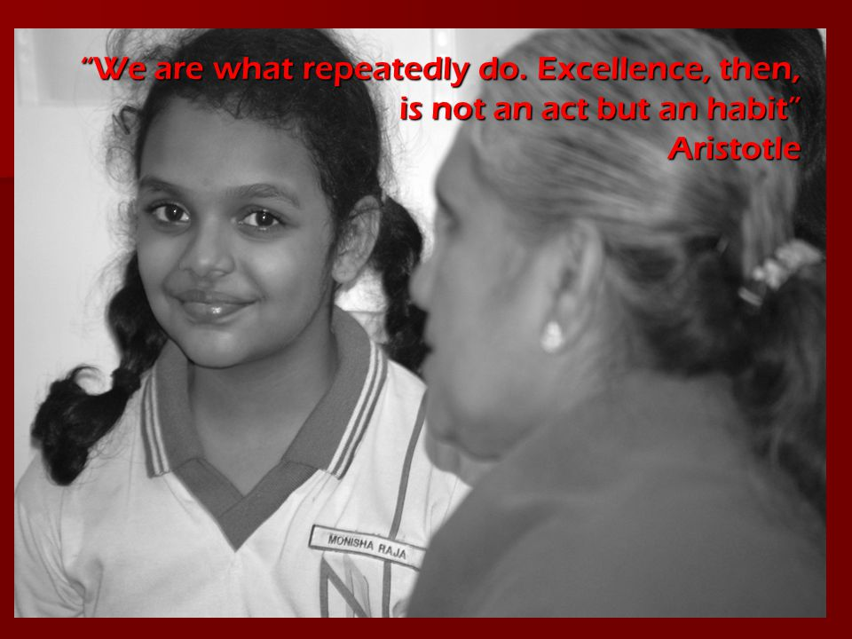 """We are what repeatedly do. Excellence, then, is not an act but an habit"" Aristotle"