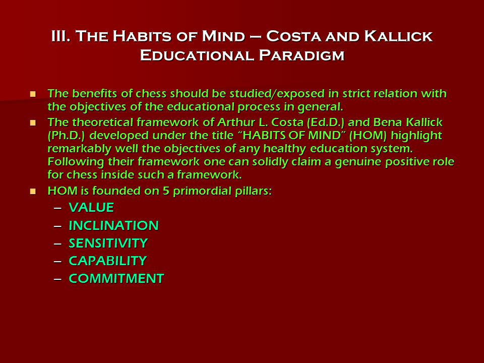 III. The Habits of Mind – Costa and Kallick Educational Paradigm The benefits of chess should be studied/exposed in strict relation with the objective