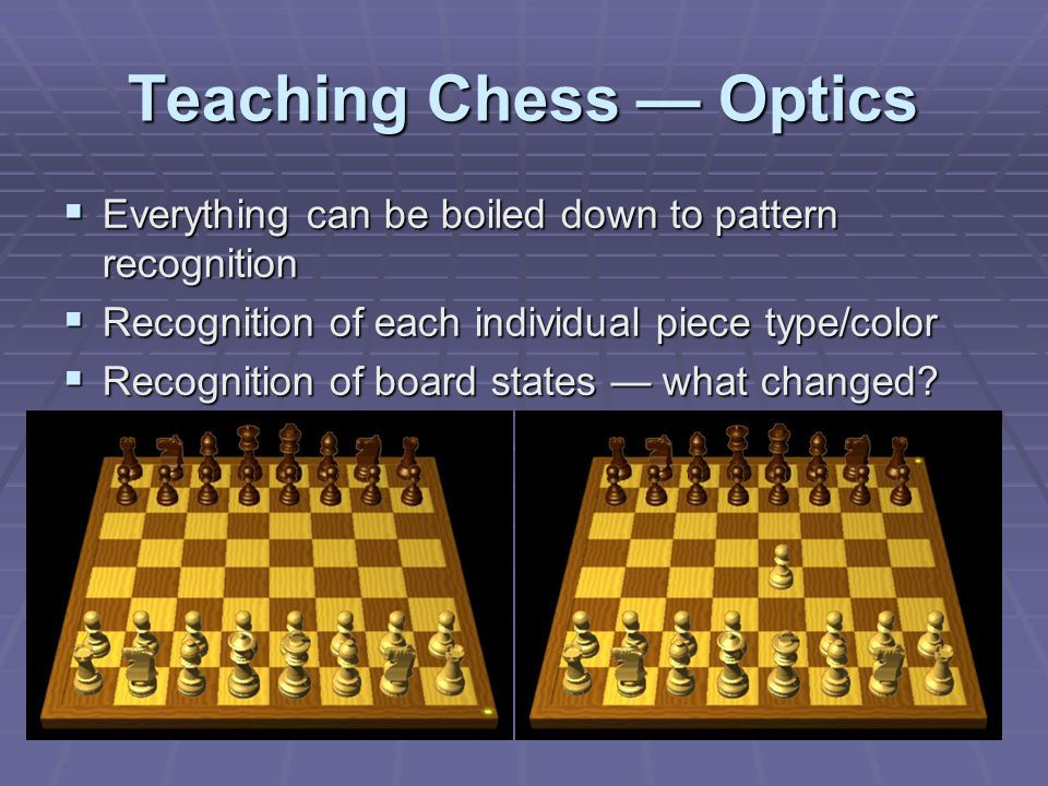 Teaching Chess — Optics  Everything can be boiled down to pattern recognition  Recognition of each individual piece type/color  Recognition of board states — what changed