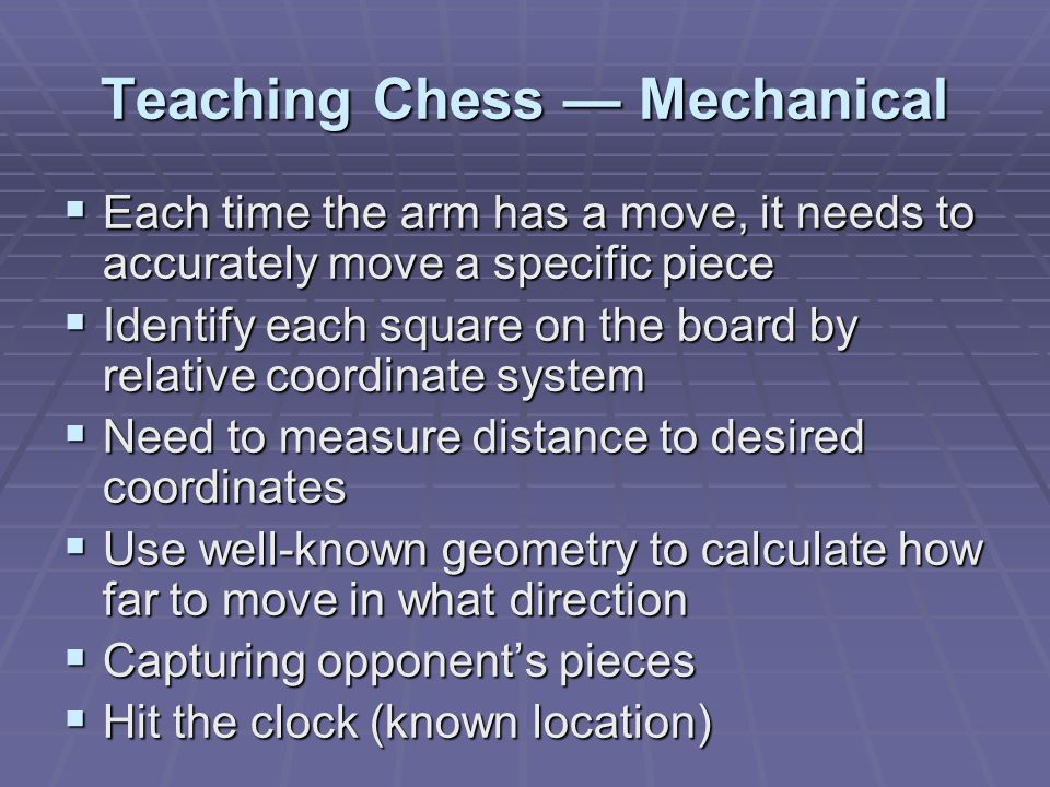 Teaching Chess — Mechanical  Each time the arm has a move, it needs to accurately move a specific piece  Identify each square on the board by relative coordinate system  Need to measure distance to desired coordinates  Use well-known geometry to calculate how far to move in what direction  Capturing opponent's pieces  Hit the clock (known location)