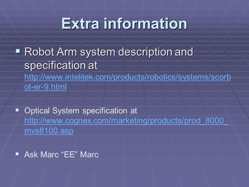 Extra information  Robot Arm system description and specification at  Robot Arm system description and specification at http://www.intelitek.com/products/robotics/systems/scorb ot-er-9.html http://www.intelitek.com/products/robotics/systems/scorb ot-er-9.html   Optical System specification at http://www.cognex.com/marketing/products/prod_8000_ mvs8100.asp http://www.cognex.com/marketing/products/prod_8000_ mvs8100.asp   Ask Marc EE Marc